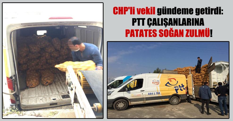 CHP'li vekil gündeme getirdi: PTT çalışanlarına patates soğan zulmü!