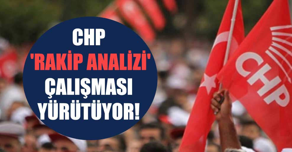 CHP 'rakip analizi' çalışması yürütüyor!