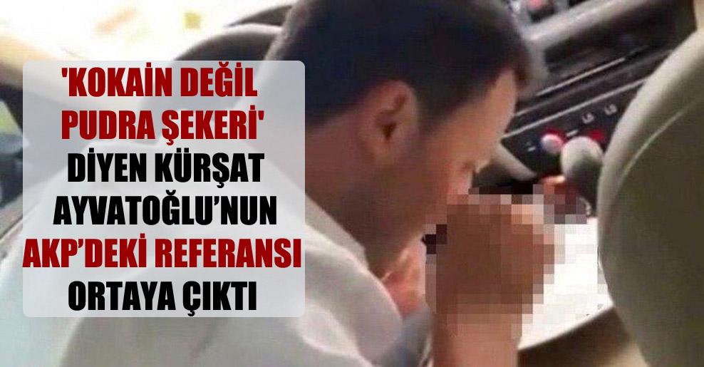 'Kokain değil pudra şekeri' diyen Kürşat Ayvatoğlu'nun AKP'deki referansı ortaya çıktı