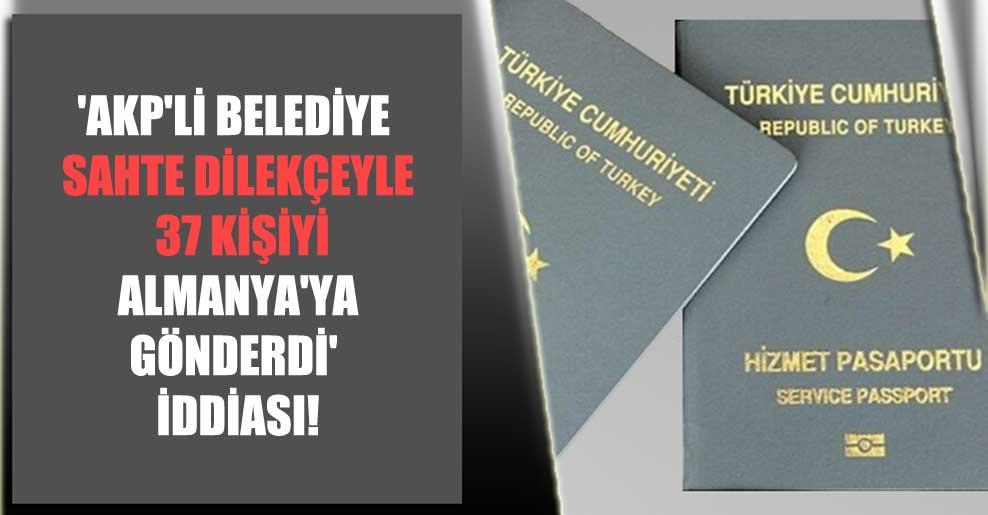 'AKP'li belediye sahte dilekçeyle 37 kişiyi Almanya'ya gönderdi' iddiası!