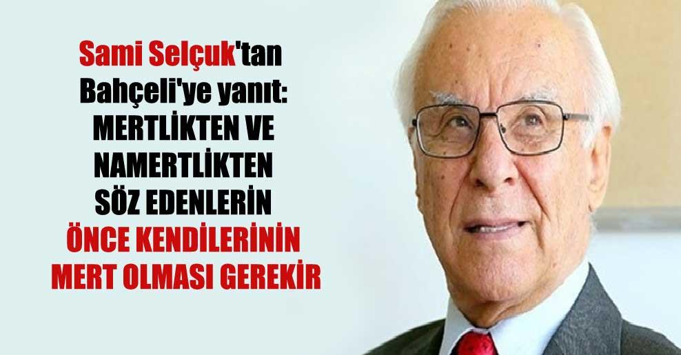 Sami Selçuk'tan Bahçeli'ye yanıt: Mertlikten ve namertlikten söz edenlerin önce kendilerinin mert olması gerekir