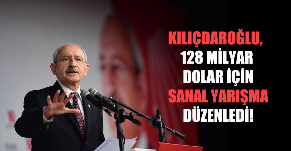 Kılıçdaroğlu, 128 milyar dolar için sanal yarışma düzenledi!