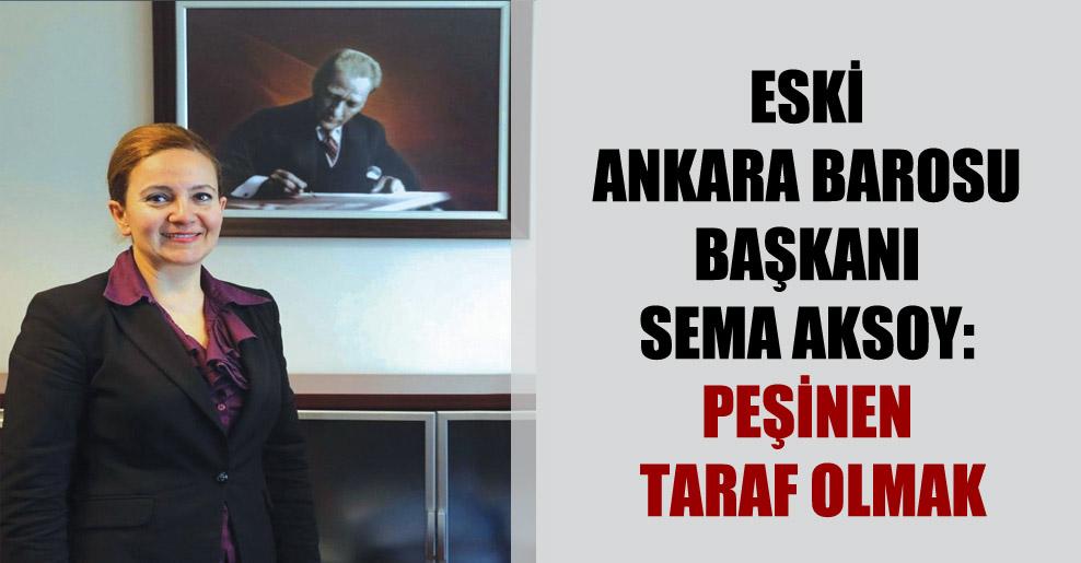 Eski Ankara Barosu Başkanı Sema Aksoy: Peşinen taraf olmak