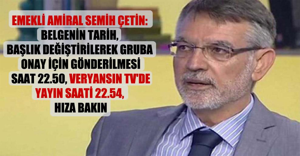 Emekli amiral Semih Çetin: Belgenin tarih, başlık değiştirilerek gruba onay için gönderilmesi saat 22.50, Veryansın TV'de yayın saati 22.54, hıza bakın