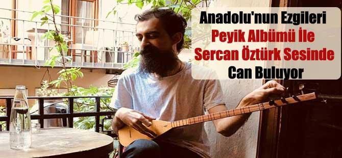 Anadolu'nun Ezgileri Peyik Albümü İle Sercan Öztürk Sesinde Can Buluyor