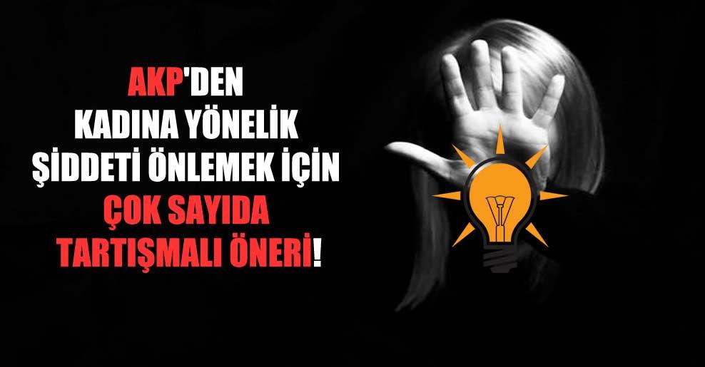 AKP'den kadına yönelik şiddeti önlemek için çok sayıda tartışmalı öneri!