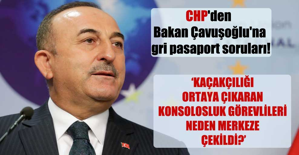 CHP'den Bakan Çavuşoğlu'na gri pasaport soruları!
