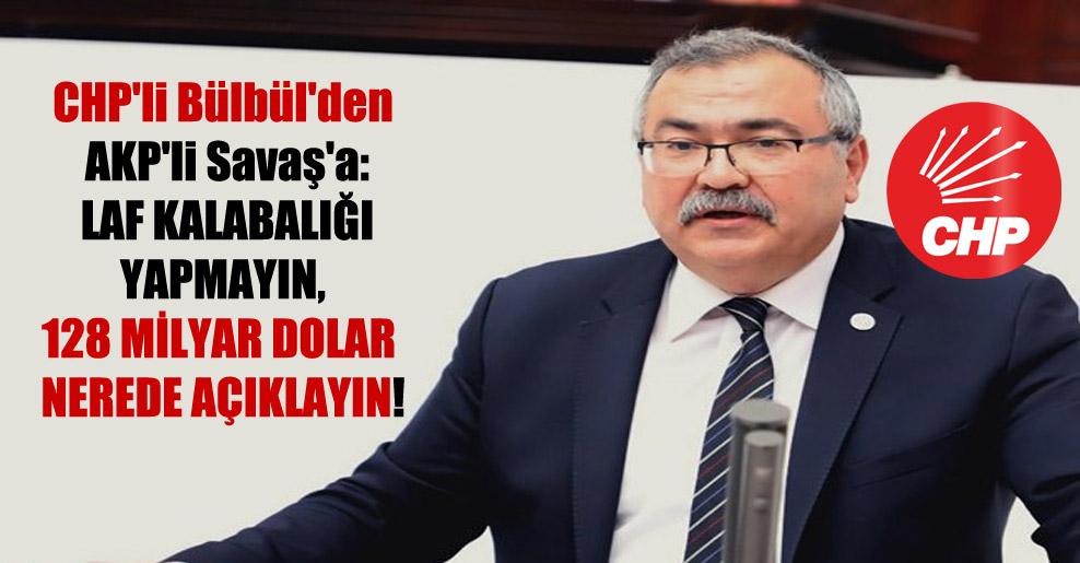 CHP'li Bülbül'den AKP'li Savaş'a: Laf kalabalığı yapmayın, 128 milyar Dolar nerede açıklayın!