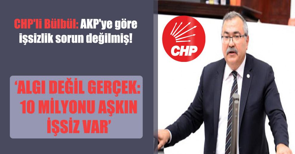 CHP'li Bülbül: AKP'ye göre işsizlik sorun değilmiş!