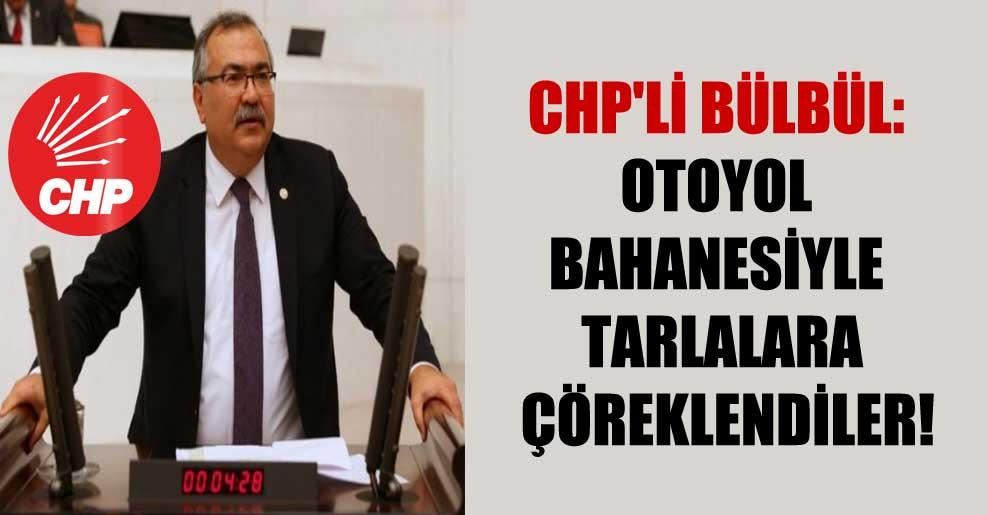 CHP'li Bülbül: Otoyol bahanesiyle tarlalara çöreklendiler!