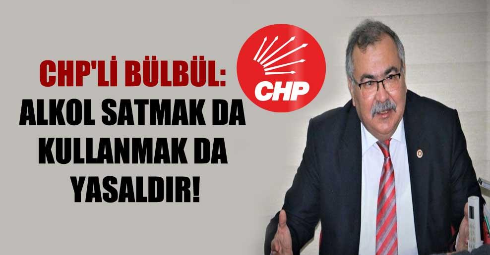 CHP'li Bülbül: Alkol satmak da kullanmak da yasaldır!