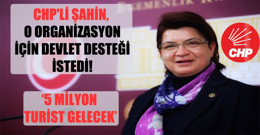 CHP'li Şahin, o organizasyon için devlet desteği istedi!