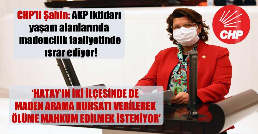 CHP'li Şahin: AKP iktidarı yaşam alanlarında madencilik faaliyetinde ısrar ediyor!