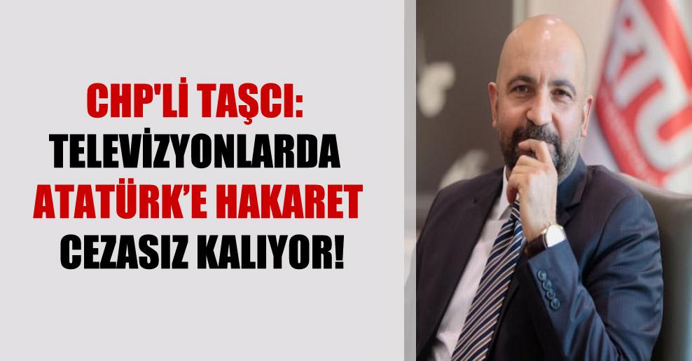 CHP'li Taşcı: Televizyonlarda Atatürk'e hakaret cezasız kalıyor!