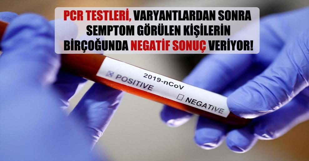 PCR testleri, varyantlardan sonra semptom görülen kişilerin birçoğunda negatif sonuç veriyor!