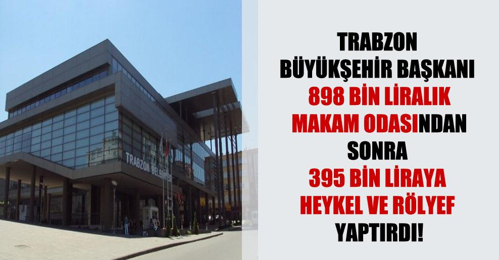 Trabzon Büyükşehir Başkanı 898 bin liralık makam odasından sonra 395 bin liraya heykel ve rölyef yaptırdı!