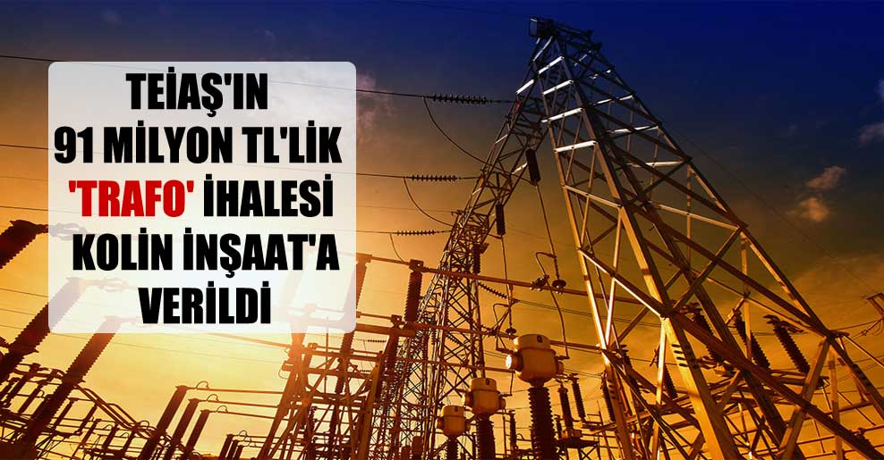 TEİAŞ'ın 91 milyon TL'lik 'trafo' ihalesi Kolin İnşaat'a verildi
