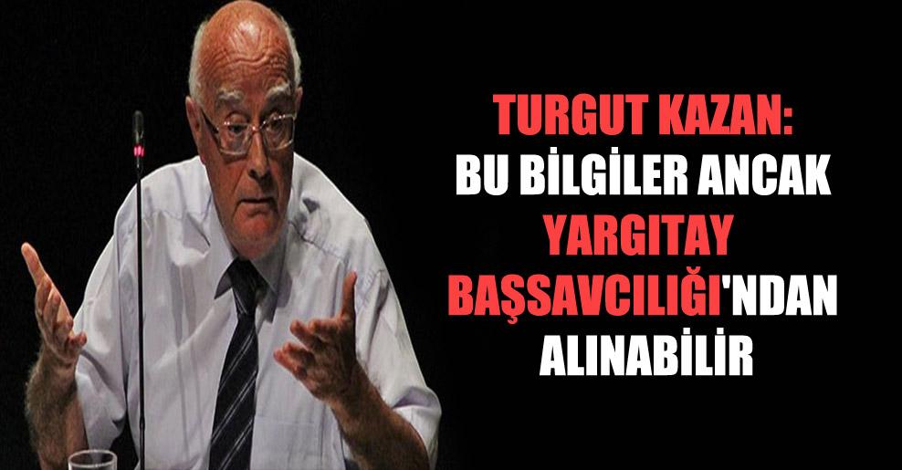 Turgut Kazan: Bu bilgiler ancak Yargıtay Başsavcılığı'ndan alınabilir