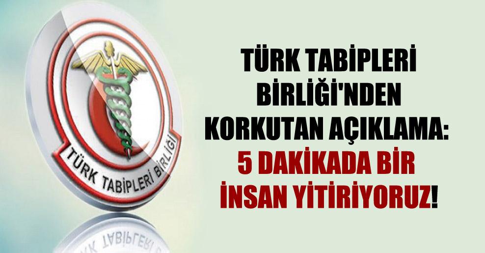 Türk Tabipleri Birliği'nden korkutan açıklama: 5 dakikada bir insan yitiriyoruz!