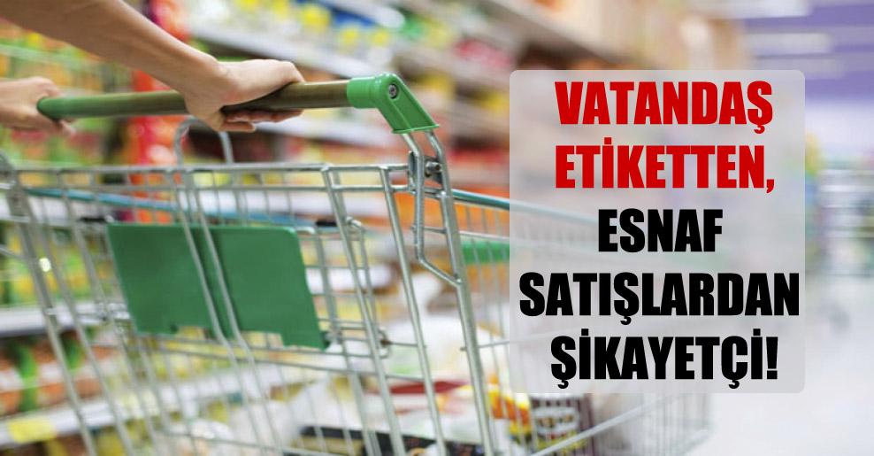 Vatandaş etiketten, esnaf satışlardan şikayetçi!