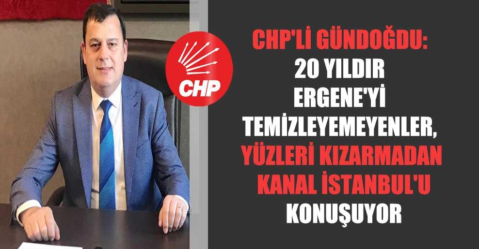 CHP'li Gündoğdu: 20 Yıldır Ergene'yi temizleyemeyenler, yüzleri kızarmadan Kanal İstanbul'u konuşuyor