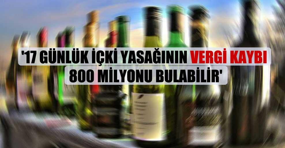 '17 günlük içki yasağının vergi kaybı 800 milyonu bulabilir'