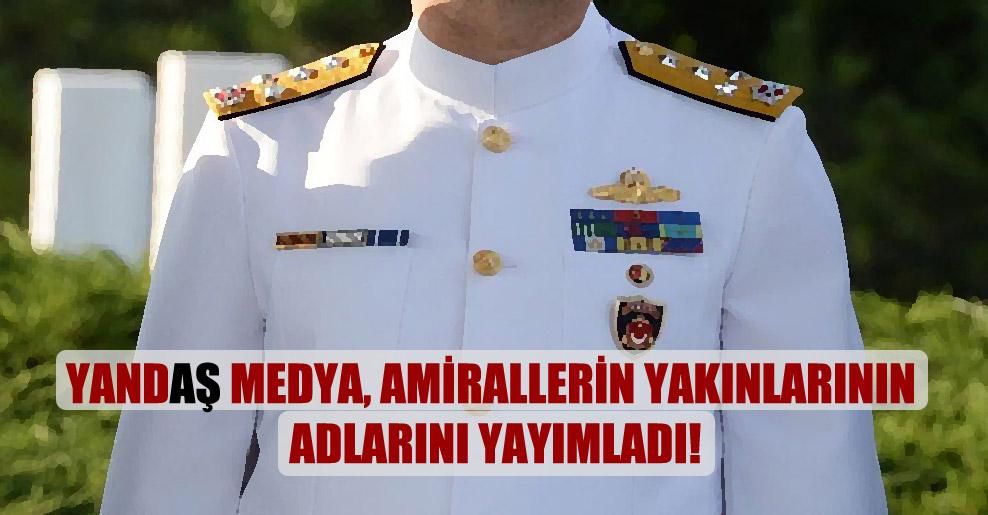 Yandaş medya, amirallerin yakınlarının adlarını yayımladı!