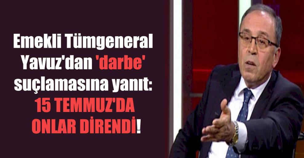 Emekli Tümgeneral Yavuz'dan 'darbe' suçlamasına yanıt: 15 Temmuz'da onlar direndi!