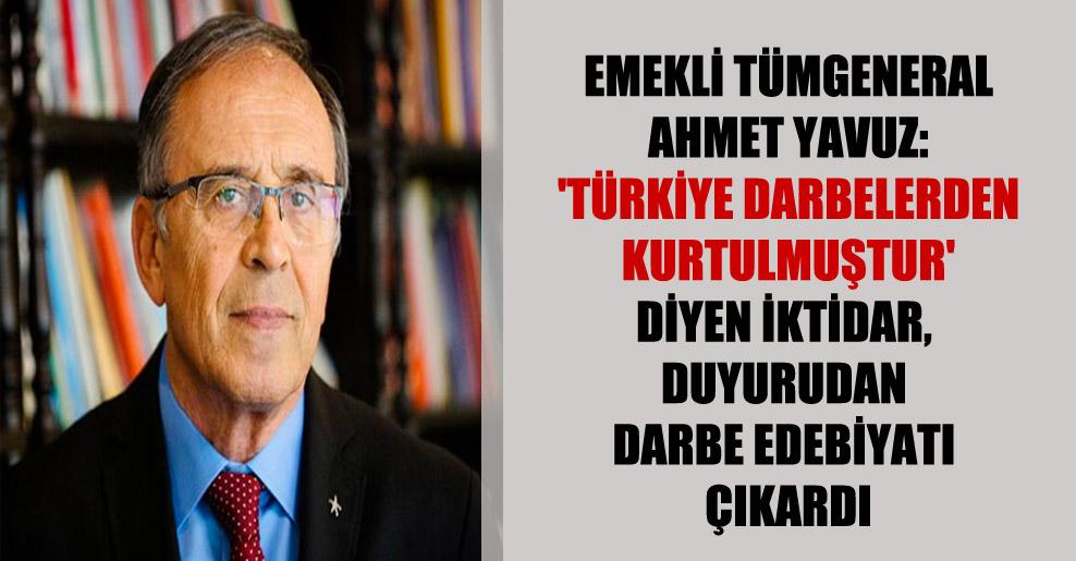 Emekli Tümgeneral Ahmet Yavuz: 'Türkiye darbelerden kurtulmuştur' diyen iktidar, duyurudan darbe edebiyatı çıkardı