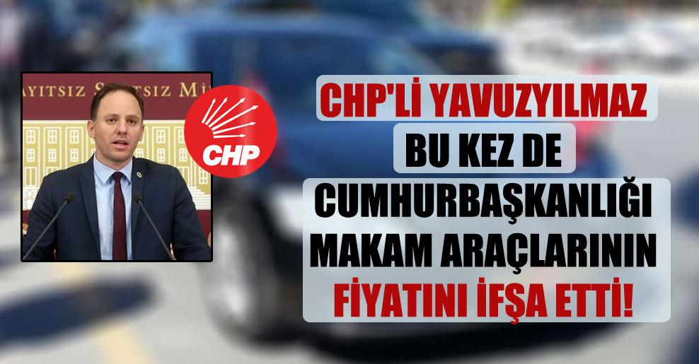 CHP'li Yavuzyılmaz bu kez de Cumhurbaşkanlığı makam araçlarının fiyatını ifşa etti!