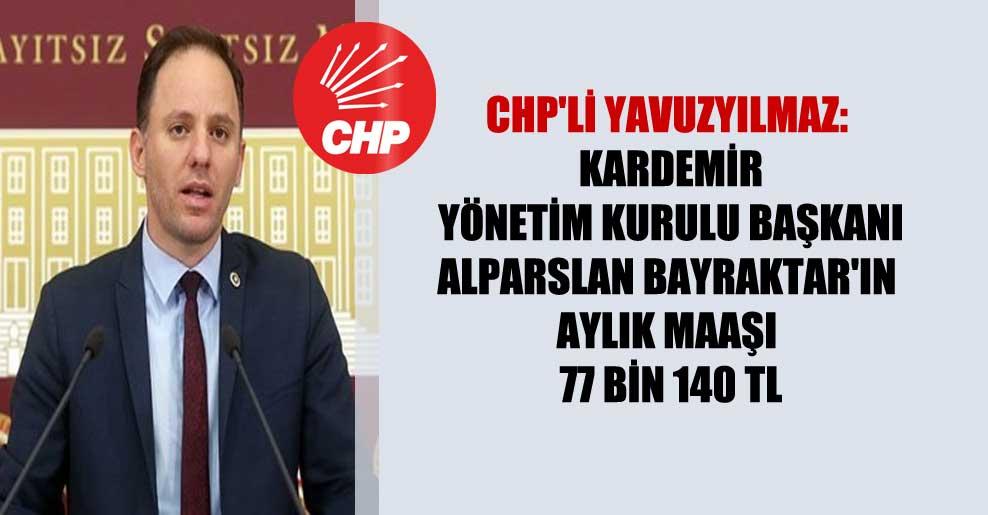 CHP'li Yavuzyılmaz: KARDEMİR Yönetim Kurulu Başkanı Alparslan Bayraktar'ın aylık maaşı 77 bin 140 TL