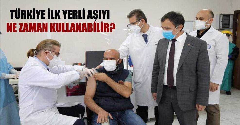 Türkiye ilk yerli aşıyı ne zaman kullanabilir?
