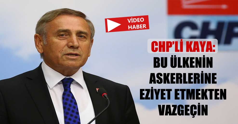 CHP'li Kaya: Bu ülkenin askerlerine eziyet etmekten vazgeçin