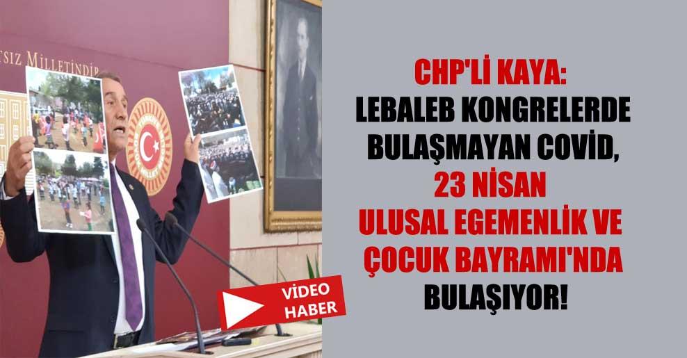 CHP'li Kaya: Lebaleb kongrelerde bulaşmayan Covid, 23 Nisan Ulusal Egemenlik ve Çocuk Bayramı'nda bulaşıyor!