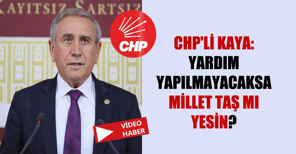 CHP'li Kaya: Yardım yapılmayacaksa millet taş mı yesin?