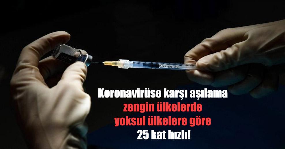 Koronavirüs'e karşı aşılama zengin ülkelerde yoksul ülkelere göre 25 kat hızlı!