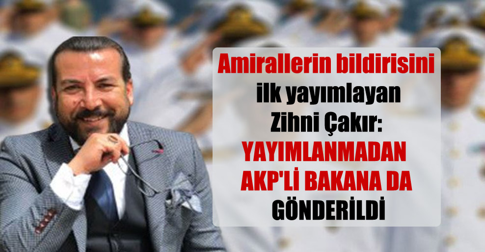 Amirallerin bildirisini ilk yayımlayan Zihni Çakır: Yayımlanmadan AKP'li bakana da gönderildi