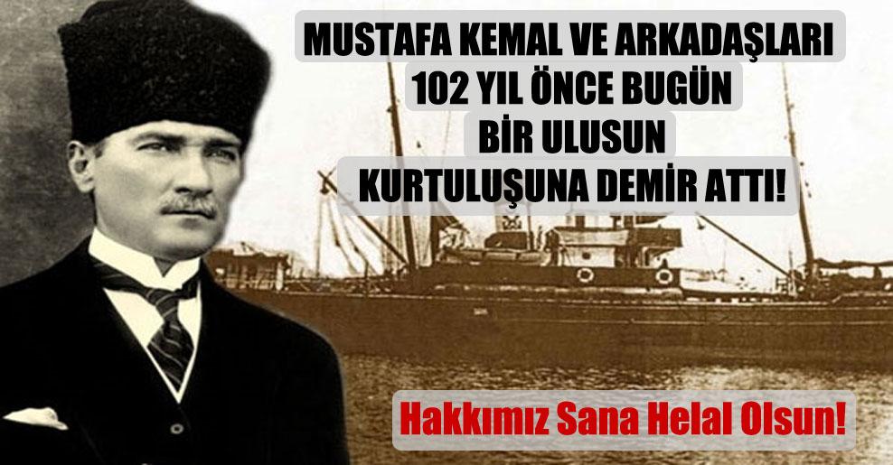 Mustafa Kemal ve arkadaşları 102 yıl önce bugün bir ulusun kurtuluşuna demir attı!
