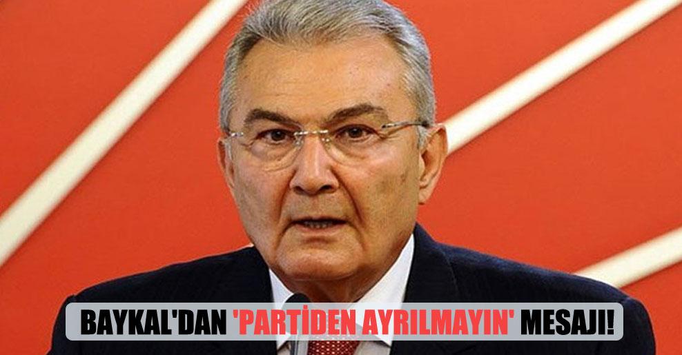 Baykal'dan 'Partiden ayrılmayın' mesajı!