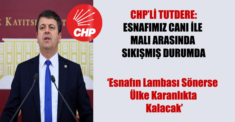 CHP'li Tutdere: Esnafımız canı ile malı arasında sıkışmış durumda!