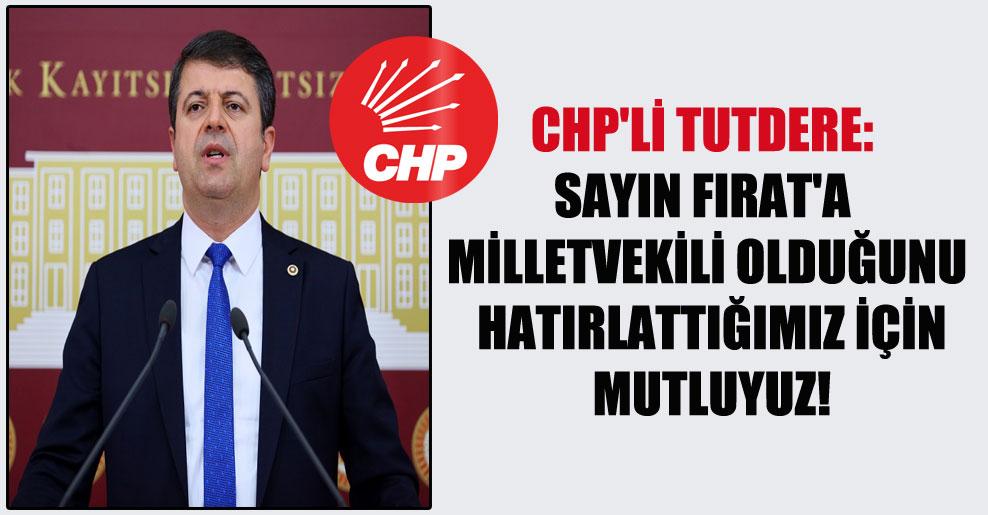 CHP'li Tutdere: Sayın Fırat'a milletvekili olduğunu hatırlattığımız için mutluyuz!