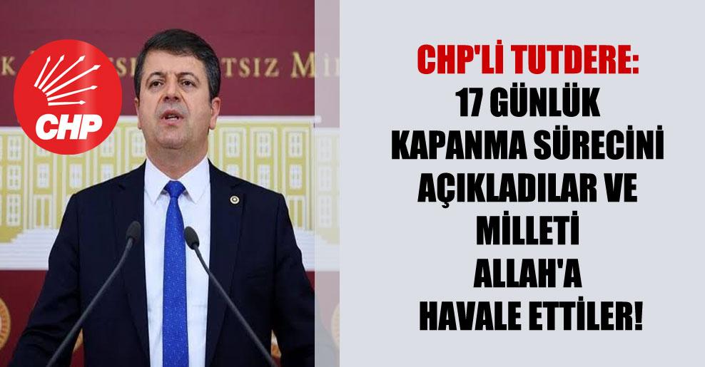 CHP'li Tutdere: 17 günlük kapanma sürecini açıkladılar ve milleti Allah'a havale ettiler!