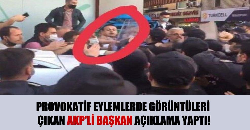 Provokatif eylemlerde görüntüleri çıkan AKP'li başkan açıklama yaptı!