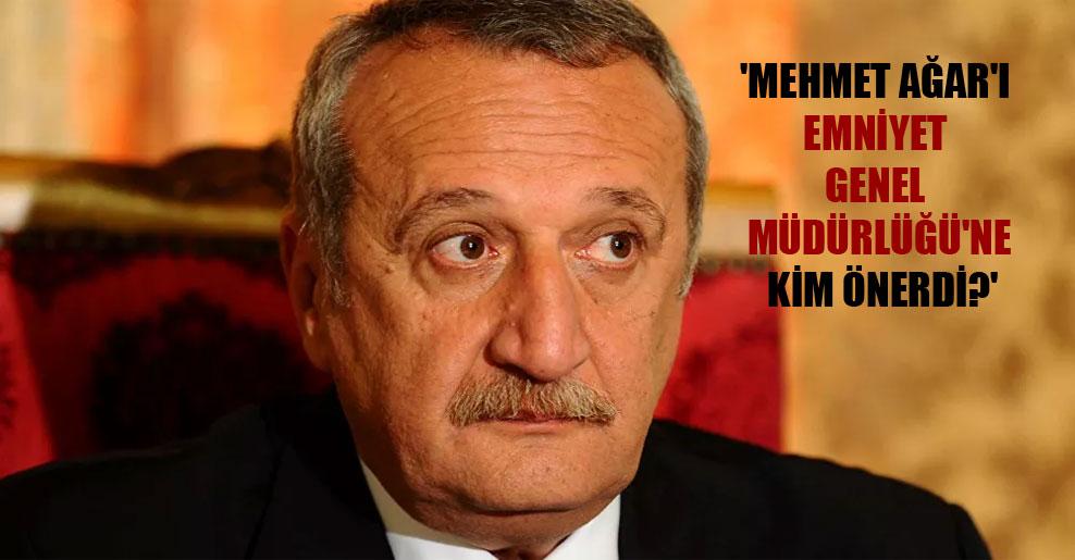 'Mehmet Ağar'ı Emniyet Genel Müdürlüğü'ne kim önerdi?'
