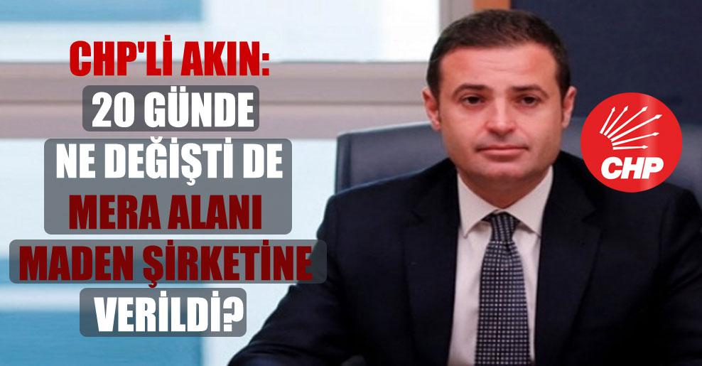 CHP'li Akın: 20 günde ne değişti de mera alanı maden şirketine verildi?