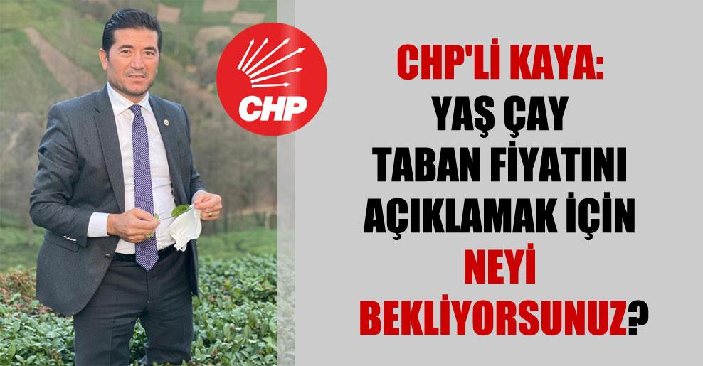 CHP'li Kaya: Yaş çay taban fiyatını açıklamak için neyi bekliyorsunuz?