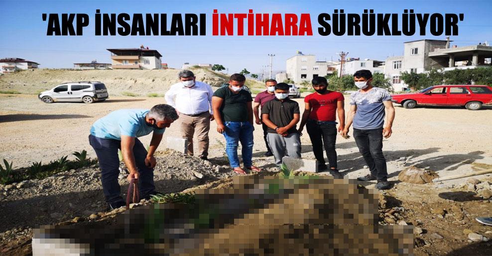 'AKP insanları intihara sürüklüyor'
