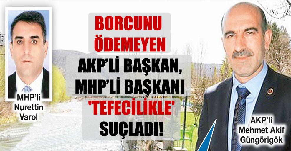 Borcunu ödemeyen AKP'li başkan, MHP'li başkanı 'tefecilikle' suçladı!