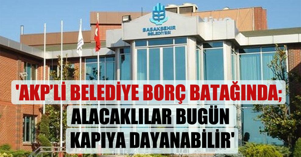 'AKP'li belediye borç batağında; alacaklılar bugün kapıya dayanabilir'