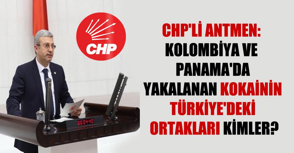 CHP'li Antmen: Kolombiya ve Panama'da yakalanan kokainin Türkiye'deki ortakları kimler?